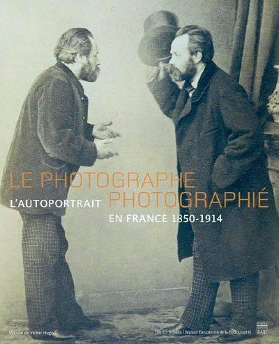 Le Photographe photographié (l'autoportrait en France 1850-1914)